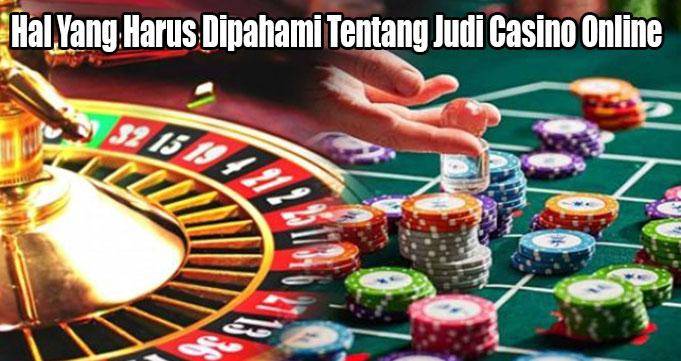 Hal Yang Harus Dipahami Tentang Judi Casino Online
